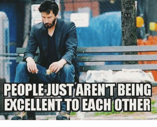 Memes, 🤖, and People: PEOPLE JUSTARENT BEING  EXCELLENT TO EACH OTHER