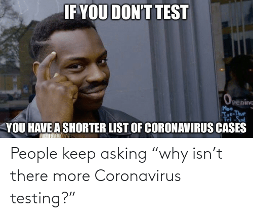 "Asking: People keep asking ""why isn't there more Coronavirus testing?"""