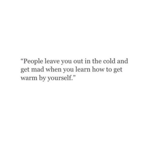 "How To, Cold, and Mad: ""People leave you out in the cold and  get mad when you learn how to get  warm by yourself."