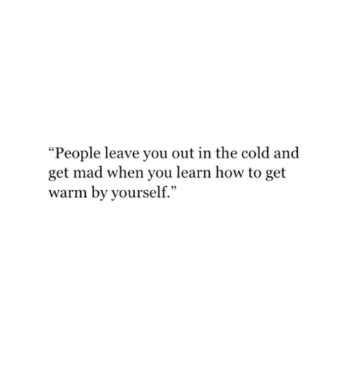 How To, Cold, and Mad: People leave you out in the cold and  get mad when you learn how to get  warm by yourself.""