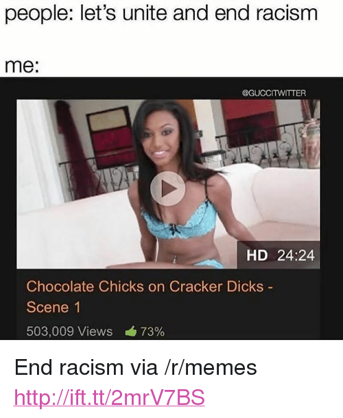 """Dicks, Memes, and Racism: people: let's unite and end racism  me:  @GUCCITWITTER  HD 24:24  Chocolate Chicks on Cracker Dicks  Scene 1  503,009 Views á 73% <p>End racism via /r/memes <a href=""""http://ift.tt/2mrV7BS"""">http://ift.tt/2mrV7BS</a></p>"""