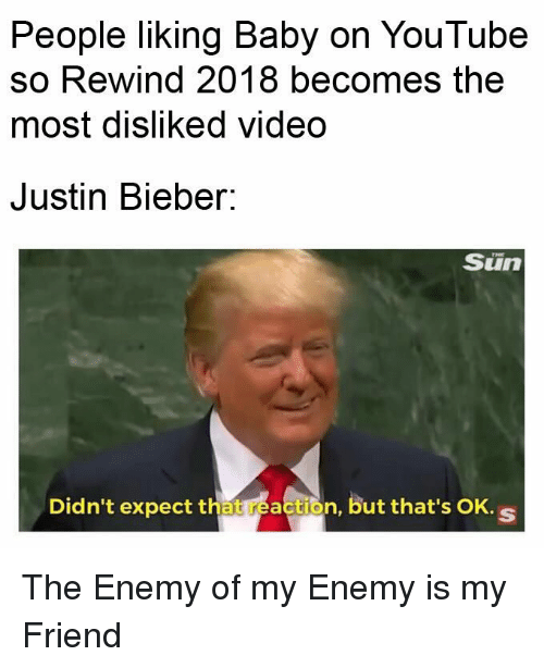 Justin Bieber, youtube.com, and Video: People liking Baby on YouTube  so Rewind 2018 becomes the  most disliked video  Justin Bieber:  Sun  Didn't expect that reaction, but that's OK.s The Enemy of my Enemy is my Friend