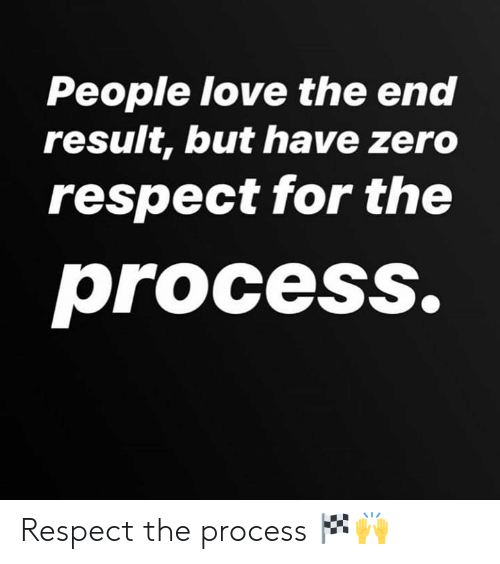 Love, Respect, and Zero: People love the end  result, but have zero  respect for the  process. Respect the process 🏁🙌