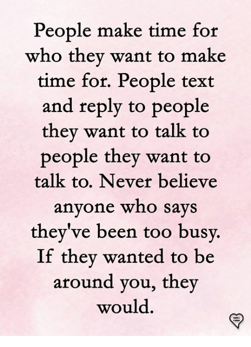 Memes, Text, and Time: People make time for  who they want to make  time for, People text  and reply to people  thev want to talk to  people they want to  talk to. Never believe  anyone who SaVS  they've been too b  usv.  If thev wanted to be  around you, they  would.