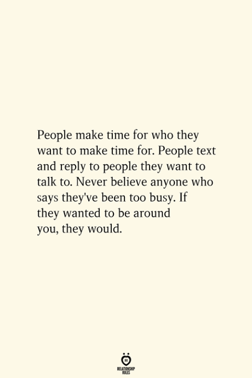 Text, Time, and Never: People make time for who they  want to make time for. People text  and reply to people they want to  talk to. Never believe anyone who  says they've been too busy. If  they wanted to be around  you, they would.