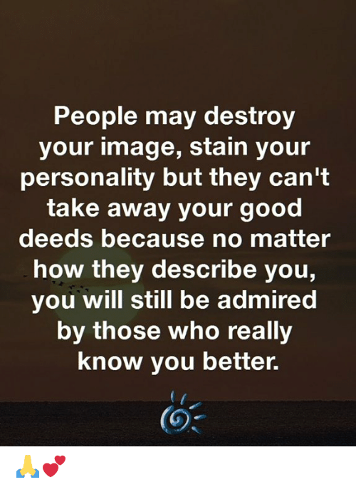 Memes, Good, and Image: People may destroy  your image, stain your  personality but they can't  take away your good  deeds because no matter  how they describe you,  you will still be admired  by those who really  know you better. 🙏💕