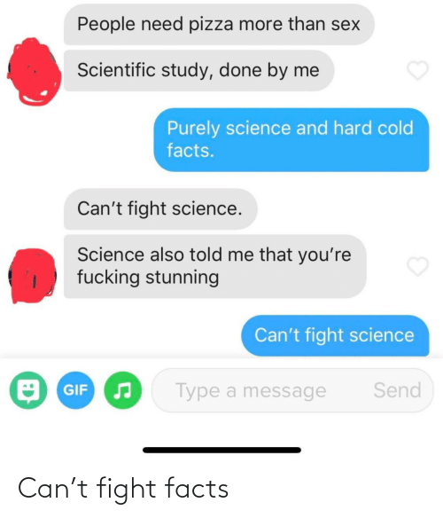 study: People need pizza more than sex  Scientific study, done by me  Purely science and hard cold  facts.  Can't fight science.  Science also told me that you're  fucking stunning  Can't fight science  O GIF  Send  Type a message Can't fight facts