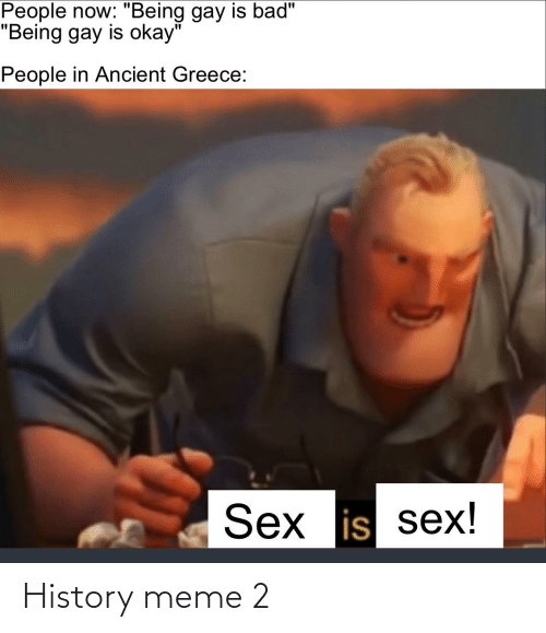 "ancient greece: People now: ""Being gay is bad""  ""Being gay is okay""  People in Ancient Greece:  Sex is sex! History meme 2"