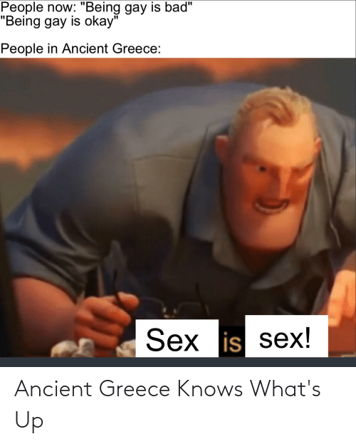 "ancient greece: People now: ""Being gay is bad""  ""Being gay is okay""  People in Ancient Greece:  Sex is sex! Ancient Greece Knows What's Up"
