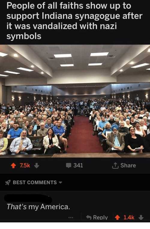 America, Best, and Indiana: People of all faiths show up to  support Indiana synagogue after  it was vandalized with nazi  symbols  會75k  341  Share  BEST COMMENTS ▼  That's my America.  Reply  1.4k ↓