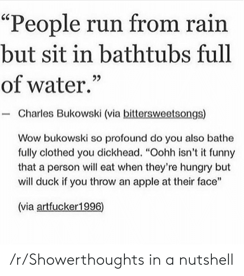 "Apple, Funny, and Hungry: ""People run from rain  but sit in bathtubs full  of water.  Charles Bukowski (via bittersweetsongs)  Wow bukowski so profound do you also bathe  fully clothed you dickhead. ""Oohh isn't it funny  that a person will eat when they're hungry but  will duck if you throw an apple at their face""  (via artfucker1996) /r/Showerthoughts in a nutshell"