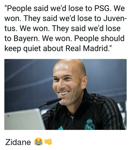 "Memes, Real Madrid, and Quiet: ""People said we'd lose to PSG. We  won. They said we'd lose to Juven-  tus. We won. They said we'd lose  to Bayern. We won. People should  keep quiet about Real Madrid."" Zidane 😂👊"