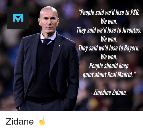 "Memes, Real Madrid, and Zinedine Zidane: ""People said we'd lose to PSG.  We won.  They said we'd lose to Juventus.  We won.  They said we'd lose to Bayern.  We won.  People should keep  quiet ahout Real Madrid.""  VT  Zinedine Zidane. Zidane ☝️"