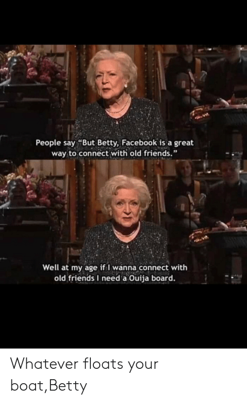 """Ouija Board: People say """"But Betty, Facebook is a great  way to connect with old friends.""""  Well at my age if I wanna connect with  old friends I need a Ouija board. Whatever floats your boat,Betty"""