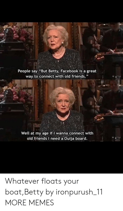 """Ouija Board: People say """"But Betty, Facebook is a great  way to connect with old friends.""""  Well at my age if I wanna connect with  old friends I need a Ouija board. Whatever floats your boat,Betty by ironpurush_11 MORE MEMES"""