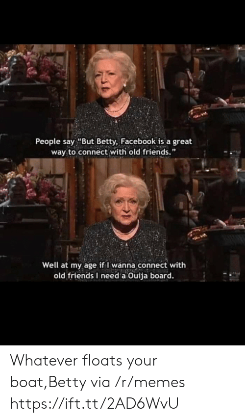 """Facebook, Friends, and Memes: People say """"But Betty, Facebook is a great  way to connect with old friends.""""  Well at my age if I wanna connect with  old friends I need a Ouija board. Whatever floats your boat,Betty via /r/memes https://ift.tt/2AD6WvU"""