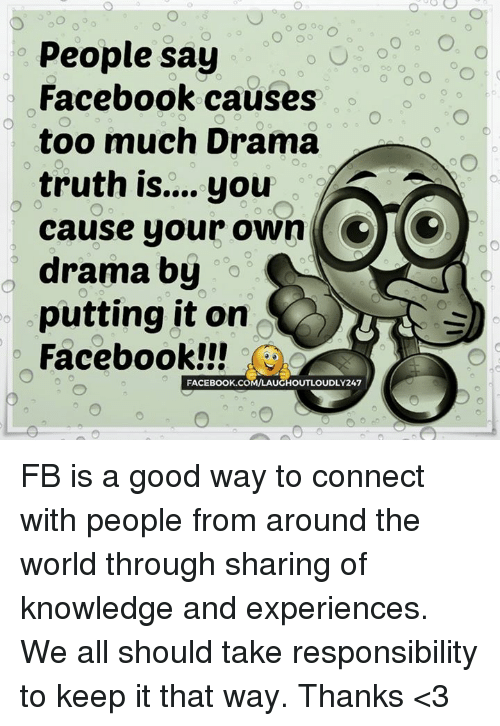 Memes, 🤖, and Drama: people say  Facebook causes  too much Drama  truth is.... you  CTO  cause your own  o O  drama by  o  putting it on  Facebook!!!  FACE Book.coMAAUCHOUTLOUDLY247 FB is a good way to connect with people from around the world through sharing of knowledge and experiences. We all should take responsibility to keep it that way. Thanks <3