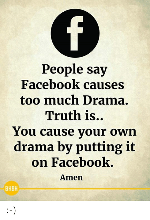 Truthful: People say  Facebook causes  too much Drama.  Truth is..  You cause your own  drama by putting it  on Facebook  Amen  BHBH :-)