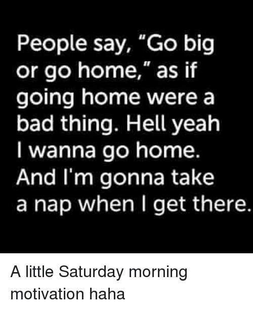 "Bad, Memes, and Yeah: People say, ""Go big  or go home,"" as if  going home were a  bad thing. Hell yeah  I wanna go home  And I'm gonna take  a nap when I get there A little Saturday morning motivation haha"