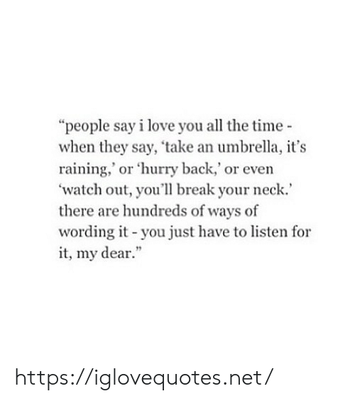 "Love, Watch Out, and I Love You: ""people say i love you all the time  when they say, take an umbrella, it's  raining,' or 'hurry back,' or even  'watch out, you'll break your neck.  there are hundreds of ways of  wording it -you just have to listen for  it, my dear."" https://iglovequotes.net/"