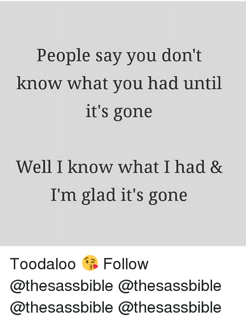 Memes, 🤖, and Gone: People say you don't  know what you had until  it's gone  Well I know what I had &  I'm glad it's gone Toodaloo 😘 Follow @thesassbible @thesassbible @thesassbible @thesassbible
