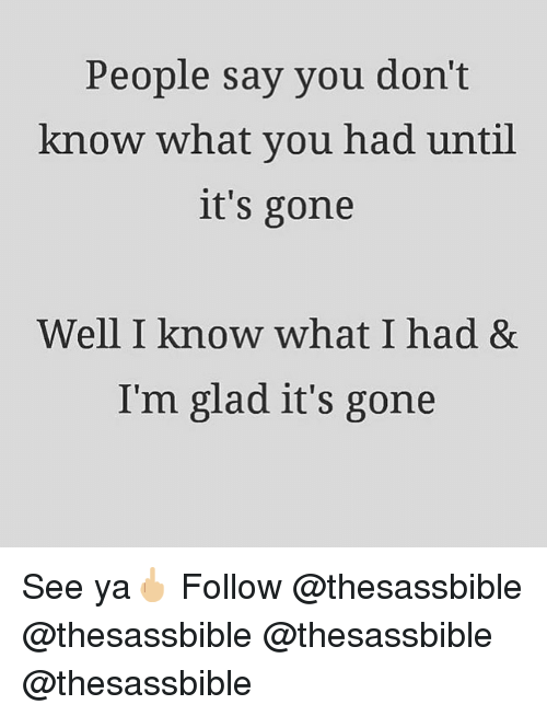 Memes, 🤖, and Gone: People say you don't  know what you had until  it's gone  Well I know what I had &  Im glad it's gone See ya🖕🏼 Follow @thesassbible @thesassbible @thesassbible @thesassbible