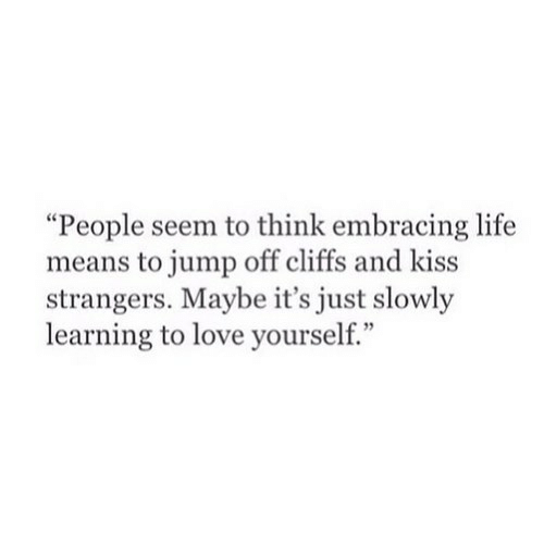 """Embracing: """"People seem to think embracing life  means to jump off cliffs and kiss  strangers. Maybe it's just slowly  learning to love yourself."""""""
