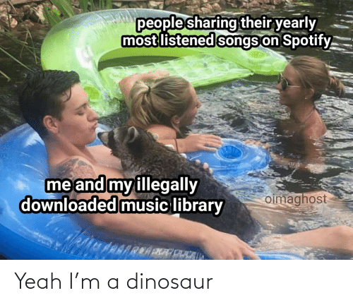Dinosaur: people sharing their yearly  most listened songs on Spotify.  me and my illegally  downloaded music library  oimaghost Yeah I'm a dinosaur