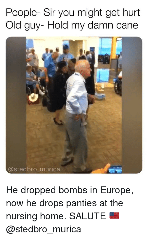 Memes, Europe, and Home: People- Sir you might get hurt  Old guy- Hold my damn cane  @stedbro_murica He dropped bombs in Europe, now he drops panties at the nursing home. SALUTE 🇺🇸 @stedbro_murica