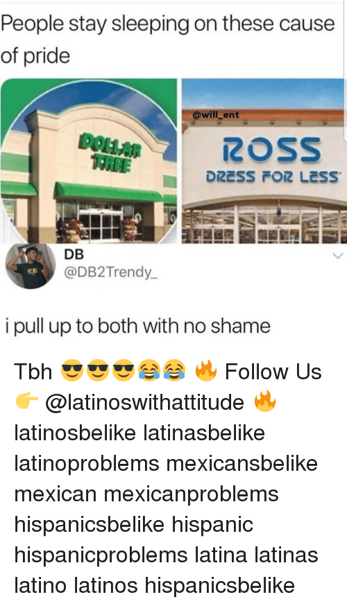 Latinos, Memes, and Tbh: People stay sleeping on these cause  of pride  @will_ent  ROSS  DB  @DB2Trendy  i pull up to both with no shame Tbh 😎😎😎😂😂 🔥 Follow Us 👉 @latinoswithattitude 🔥 latinosbelike latinasbelike latinoproblems mexicansbelike mexican mexicanproblems hispanicsbelike hispanic hispanicproblems latina latinas latino latinos hispanicsbelike