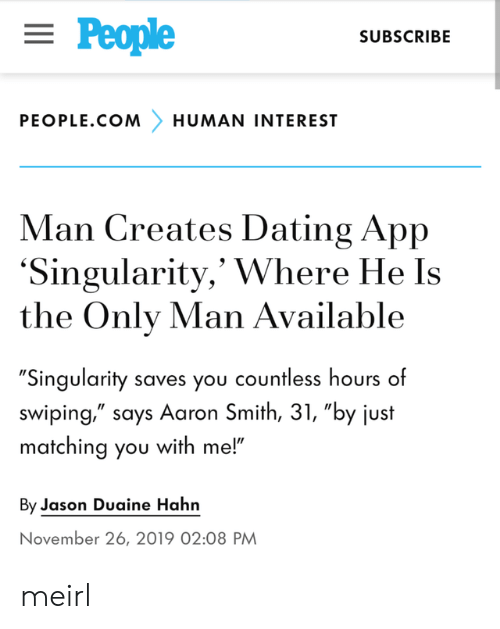"interest: = People  SUBSCRIBE  PEOPLE.COM  HUMAN INTEREST  Man Creates Dating App  'Singularity,' Where He Is  the Only Man Available  ""Singularity saves you countless hours of  swiping,"" says Aaron Smith, 31, ""by just  matching you with me!""  By Jason Duaine Hahn  November 26, 2019 02:08 PM meirl"