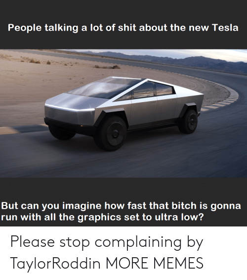 Bitch, Dank, and Memes: People talking a lot of shit about the new Tesla  But can you imagine how fast that bitch is gonna  run with all the graphics set to ultra low? Please stop complaining by TaylorRoddin MORE MEMES