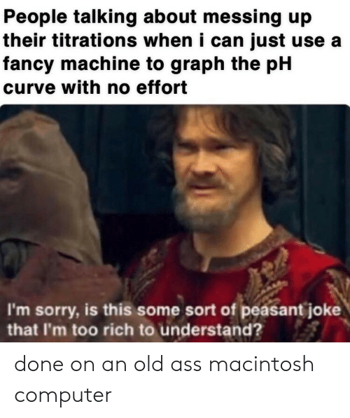 Ass, Curving, and Sorry: People talking about messing up  their titrations when i can just use a  fancy machine to graph the pH  curve with no effort  I'm sorry, is this some sort of peasant joke  that I'm too rich to understand? done on an old ass macintosh computer