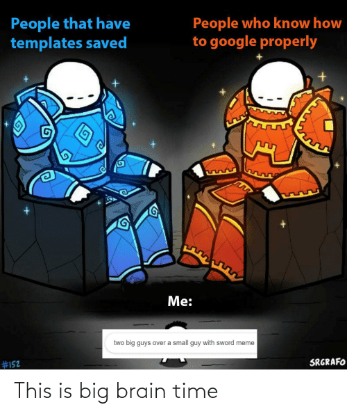 Google, Meme, and Brain: People that have  templates saved  People who know how  to google properly  Me:  two big guys over a small guy with sword meme  SRGRAFO  This is big brain time