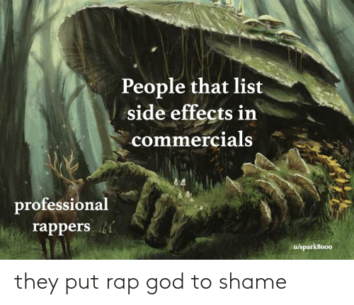 side: People that list  side effects in  commercials  professional  rappers  u/spark8000 they put rap god to shame