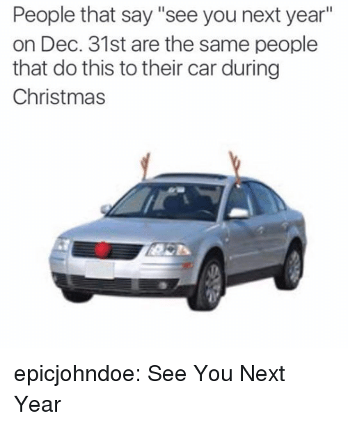 "Christmas, Tumblr, and Blog: People that say ""see you next year""  on Dec. 31st are the same people  that do this to their car during  Christmas epicjohndoe:  See You Next Year"