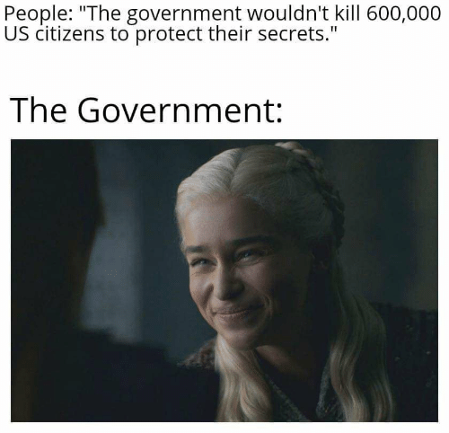 "Government, Secrets, and Citizens: People: ""The government wouldn't kill 600,000  US citizens to protect their secrets.""  The Government:"