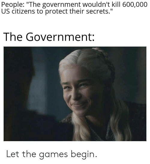 "citizens: People: ""The government wouldn't kill 600,000  US citizens to protect their secrets.""  The Government: Let the games begin."
