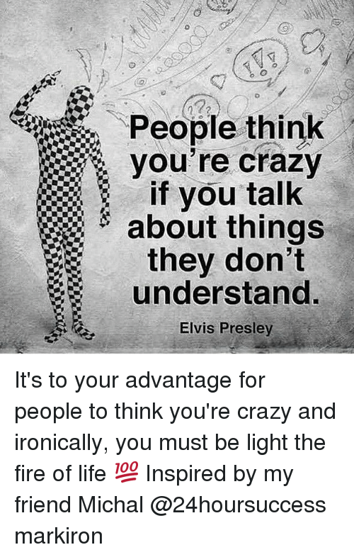 Memes, Elvis Presley, and 🤖: People think  if you talk  about things  they don't  understand  Elvis Presley It's to your advantage for people to think you're crazy and ironically, you must be light the fire of life 💯 Inspired by my friend Michal @24hoursuccess markiron