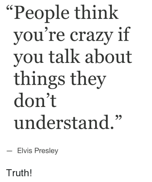 """Crazy, Elvis Presley, and Truth: """"People think  vou re crazy if  you talk about  things they  don't  understand,""""  65  Elvis Presley Truth!"""