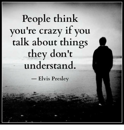 Crazy, Memes, and Elvis Presley: People think  you're crazy if you  talk about things  they don't  understand  Elvis Presley