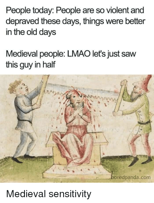 Lmao, Saw, and Today: People today: People are so violent and  depraved these days, things were better  in the old days  Medieval people: LMAO let's just saw  this guy in half  oredpanda.com Medieval sensitivity