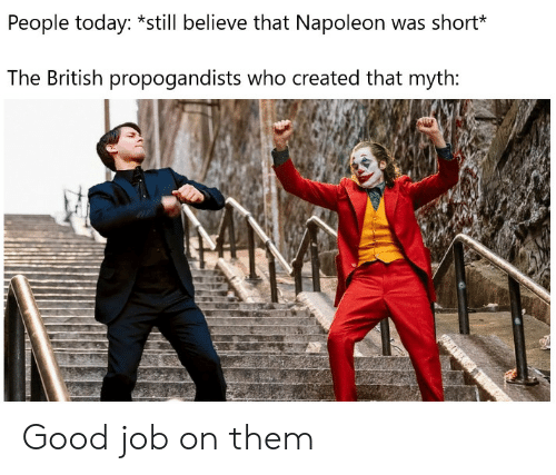 Good, Today, and British: People today: *still believe that Napoleon was short*  The British propogandists who created that myth: Good job on them