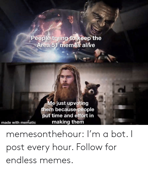 endless: People trying to keep the  Area 51 memes alive  Me just upvoting  them becausepeople  put time and effort in  making them  made with mematic memesonthehour:  I'm a bot. I post every hour. Follow for endless memes.