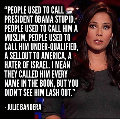 "America, Muslim, and Obama: ""PEOPLE USED TO CALL  PRESIDENT OBAMA STUPID  PEOPLE USED TO CALL HIM A  MUSLIM. PEOPLE USED TO  CALL HIM UNDER-QUALIFIED,  A SELLOUT TO AMERICA, A  HATER OF ISRAEL. I MEAN  THEY CALLED HIM EVERY  NAME IN THE BOOK, BUT YOU  DIDNT SEE HIM LASH OUT""  - JULIE BANDERA"