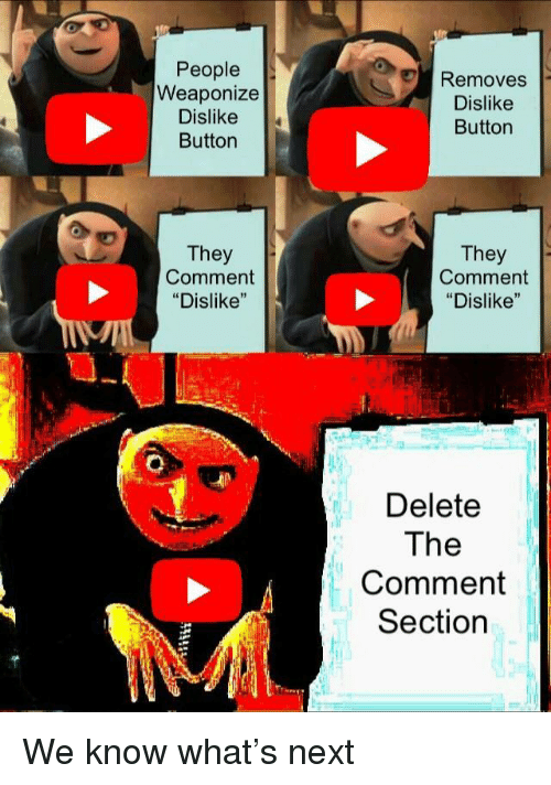 """Comment Section: People  Weaponize  Dislike  Button  Removes  Dislike  Button  They  Comment  """"Dislike""""  They  Comment  """"Dislike""""  Delete  The  Comment  Section We know what's next"""