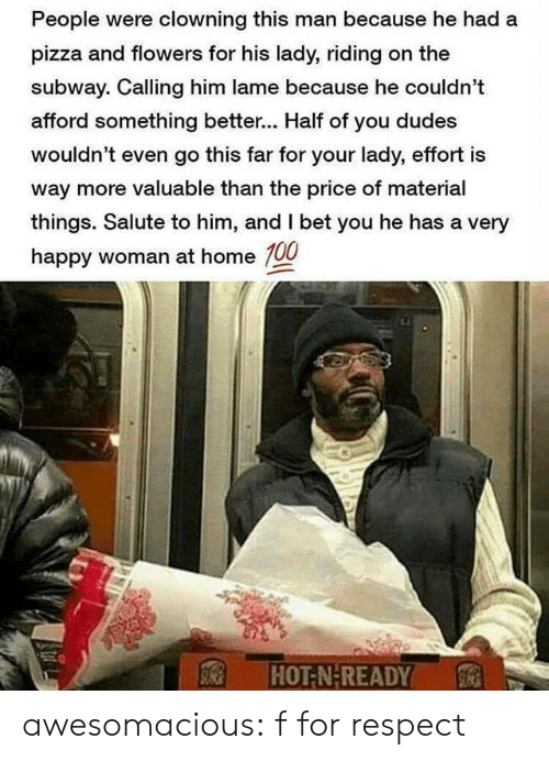 very happy: People were clowning this man because he had a  pizza and flowers for his lady, riding on the  subway. Calling him lame because he couldn't  afford something better... Half of you dudes  wouldn't even go this far for your lady, effort is  way more valuable than the price of material  things. Salute to him, and I bet you he has a very  happy woman at home 100  HOT-N-READY awesomacious:  f for respect