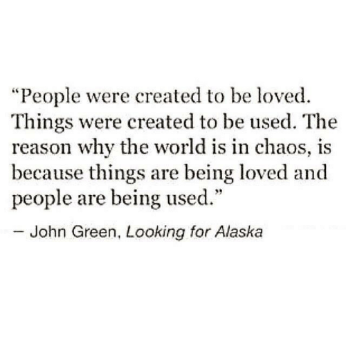 "Alaska, World, and Reason: ""People were created to be loved.  Things were created to be used. The  reason why the world is in chaos, is  because things are being loved and  people are being used.""  - John Green, Looking for Alaska"