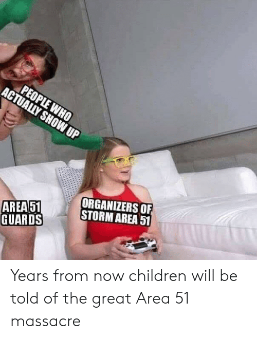 Children, Reddit, and Area 51: PEOPLE WHO  ACTUALLY SHOWUP  ORGANIZERS OF  STORM AREA 51  AREA51  GUARDS Years from now children will be told of the great Area 51 massacre