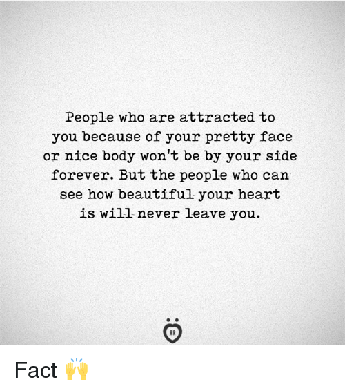 Beautiful, Forever, and Heart: People who are attracted to  you because of your pretty face  or nice body won't be by your side  forever. But the people who can  see how beautiful your heart  is will never leave you. Fact 🙌